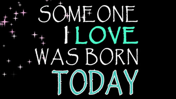 someone i love was born today 2 600x338